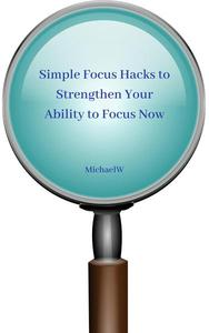Simple Focus Hacks to Strengthen Your Ability to Focus Now