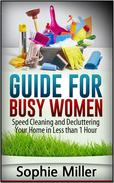 Guide for Busy Women: Speed Cleaning and Decluttering Your Home in Less Than 1 hour