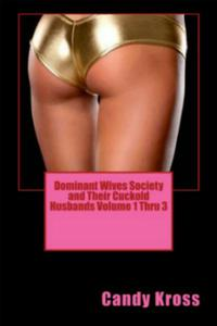 Dominant Wives Society and Their Cuckold Husbands Volume 1 Thru 3