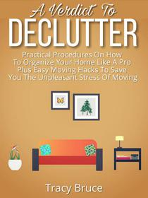 A Verdict to Declutter: Practical Procedures on How to Organize Your Home Like A Pro Plus Easy Moving Hacks that Will Save You the Unpleasant Stress of Moving