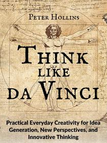 Think Like da Vinci: Practical Everyday Creativity for Idea Generation, New Perspectives, and Innovative Thinking