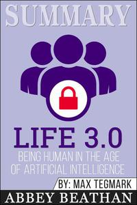 Summary of Life 3.0: Being Human in the Age of Artificial Intelligence by Max Tegmark