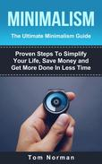 Minimalism: The Ultimate Minimalism Guide: Proven Steps To Simplify Your Life, Save Money and Get More Done In Less Time