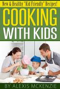 "Cooking with Kids: New and Healthy ""Kid Friendly"" Recipes!"