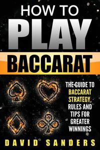 How To Play Baccarat: The Guide to Baccarat Strategy, Rules and Tips for Greater Winnings