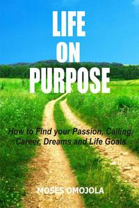 Life On Purpose: How To Find Your Passion, Calling, Career, Dreams And Life Goals