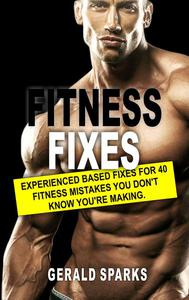 Fitness Fixes: Experienced Based Fixes For 40 Fitness Mistakes You Don't Know You're Making