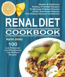 Renal Diet Cookbook: 100 Simple & Delicious Kidney-Friendly Recipes To Manage Kidney Disease (CKD) And Avoid Dialysis (The Kidney Disease Cookbook)
