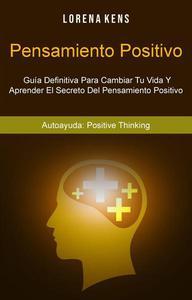 Pensamiento Positivo : Guía Definitiva Para Cambiar Tu Vida Y Aprender El Secreto Del Pensamiento Positivo