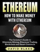 Ethereum: How to Make Money with Ethereum  - The Investor's Guide to Ethereum Mining, Ethereum Trading, Blockchain and Smart Contracts