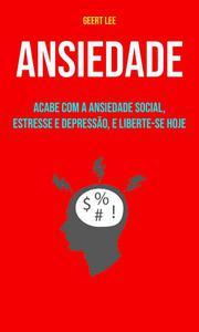 Ansiedade : Acabe Com A Ansiedade Social, Estresse E Depressão, E Liberte-se Hoje