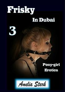 Frisky in Dubai (Book Three) Pony-girl Erotica