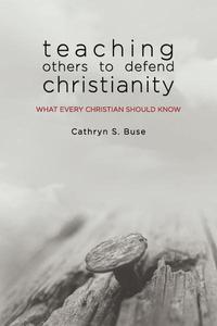 Teaching Others to Defend Christianity: What Every Christian Should Know