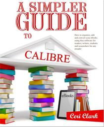 A Simpler Guide to Calibre: How to organize, edit and convert your eBooks using free software for readers, writers, students and researchers for any eReader