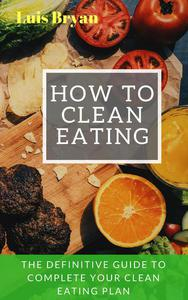 How to Clean Eating: The Definitive Guide to Complete Your Clean Eating Plan
