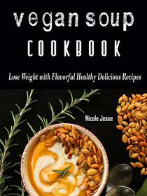 Vegan Soup Cookbook - Loss Weight with these Flavorful Healthy Delicious Recipes