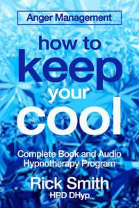 Anger Management - How To Keep Your Cool - Complete Book and Audio Hypnotherapy Program