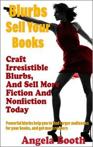 Blurbs Sell Your Books: Craft Irresistible Blurbs, And Sell More Fiction And Nonfiction Today