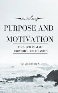 Unveiling Purpose and Motivation From Job, Psalms, Proverbs, Ecclesiastes
