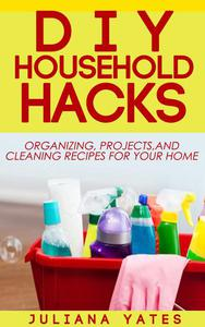 DIY Household Hacks: Organizing, Projects & Cleaning Recipes for your Home