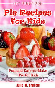 My First Pie : Pie Recipes for Kids - Fun and Easy-to-Make Pie for Kids