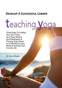 Develop a Successful Career Teaching Yoga: Three Steps to Finding Your own Voice as a Yoga Teacher and Developing a Thriving Yoga Career in 12 Months or Less Without Quitting Your Current Job