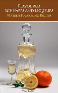 Flavoured Schnapps and Liqueurs - 92 Multi Flavouring Recipes