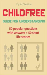 Childfree: Guide for Understanding. 50 popular questions with answers + 50 short life stories