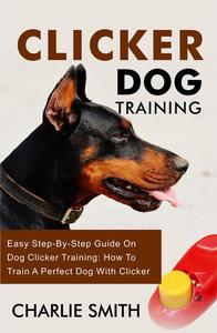 Clicker Dog Training - Easy Step-By-Step Guide On Dog Clicker Training: How To Train A Perfect Dog With Clicker