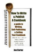 How To Write & Publish a Cookbook : a Guide to Writing, Self Publishing & Selling Your Cookbook without a publisher or boxes of unsold books, even with no knowledge of advertising and have no money