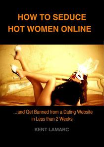 How to Seduce Hot Women Online: …and Get Banned from a Dating Website in Less than 2 Weeks