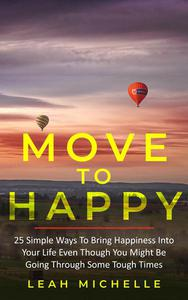 Move to Happy: 25 Simple Ways To Bring Happiness Into Your Life Even Though You Might Be Going Through Some Tough Times