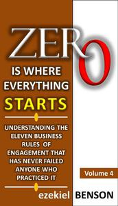 Zero is Where Everything Starts: How to Position Yourself in the Ladder of Success by Applying Eleven Business Rules of Engagement that has Never Failed Anyone who Practiced It.