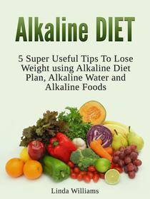 Alkaline Diet: 5 Super Useful Tips to Lose Weight using Alkaline Diet