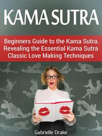 Kama Sutra: Beginners Guide to the Kama Sutra. Revealing the Essential Kama Sutra Classic Love Making Techniques