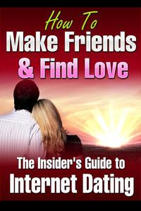 How to Make Friends and Find Love Online The Insider's Guide to Internet Dating
