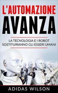 L'automazione avanza: la tecnologia e i robot sostituiranno gli esseri umani