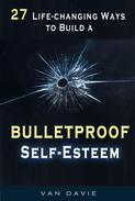 27 Life-changing Ways to Build a  Bulletproof Self-Esteem