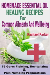 Homemade Essential Oil Healing Recipes For Common Ailments And Wellbeing: 75 Germ Fighting, Revitalizing And Pain-Numbing Preparations