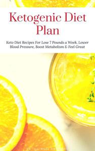 Ketogenic Diet Plan: Keto Diet Recipes For Lose 7 Pounds a Week, Lower Blood Pressure, Boost Metabolism & Feel Great