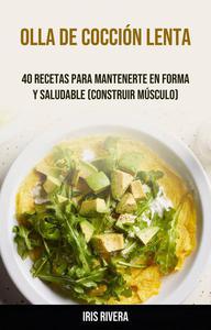Olla De Cocción Lenta: 40 Recetas Para Mantenerte En Forma Y Saludable (Construir Músculo)