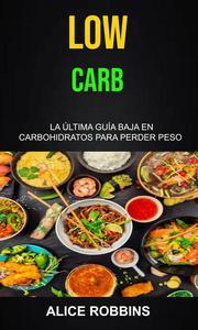 Low Carb: La Última Guía Baja En Carbohidratos Para Perder Peso