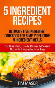 5 Ingredient Recipes: Ultimate Five Ingredient Cookbook for Simply Delicious 5 Ingredient Meals for Breakfast, Lunch, Dinner & Dessert ALL with 5 Ingredients or Less