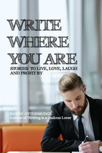 Write Where You Are: Stories to Live, Love, Laugh and Profit By