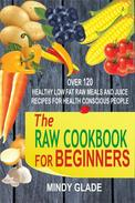 The Raw Cookbook For Beginners: Over 120 Healthy Low Fat Raw Meals And Juice Recipes For Health Conscious People