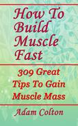 How To Build Bigger Muscles Fast: 309 Great Tips To Gain Muscle Mass