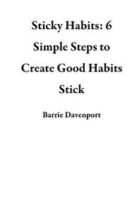 Sticky Habits: 6 Simple Steps to Create Good Habits Stick