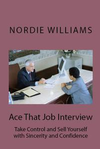 Ace That Job Interview: Take Control and Sell Yourself with Sincerity and Confidence