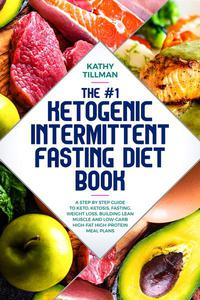 The #1 Ketogenic Intermittent Fasting Diet Book A Step-by-Step Guide to Keto, Ketosis, Fasting, Weight Loss, Building Lean Muscle, and Low-Carb High-Fat High-Protein Meal Plans