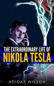 The Extraordinary Life Of Nikola Tesla